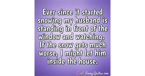Ever since it started snowing my husband is standing in
